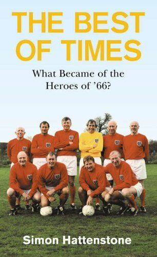 1 of 1 - The Best of Times: What Became of the Heroes of '66? By Simon Hattenstone