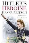 Hitler's Heroine: Hanna Reitsch by Sophie Jackson (Hardback, 2014)