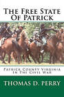 The Free State of Patrick: Patrick County Virginia in the Civil War by Thomas D Perry (Paperback / softback, 2011)