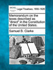 Memorandum on the Taxes Described as Direct in the Constitution of the United States. by Samuel B Clarke (Paperback / softback, 2010)