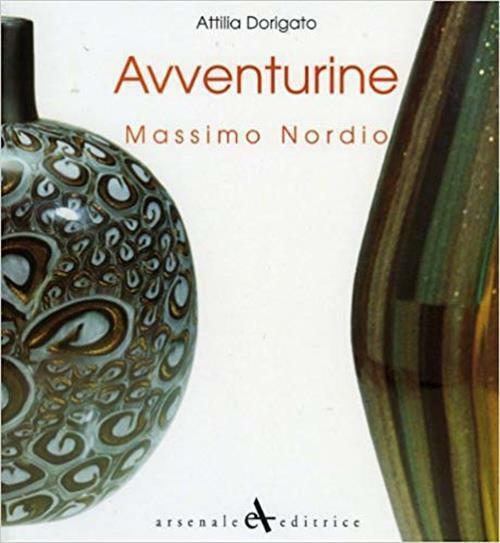 Avventurine Di Massimo Nordio. Catalogo Della Mostra. Attilia Dorigato Arsenal