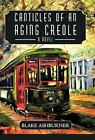 Canticles of an Aging Creole 9781450246620 by Blake Ashburner Hardcover