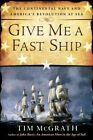 Give Me A Fast Ship: The Continental Navy and America's Revolution at Sea by Tim McGrath (Paperback, 2015)