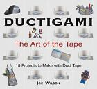 Ductigami : The Art of the Tape by Joe Wilson (2006, Paperback, Revised)