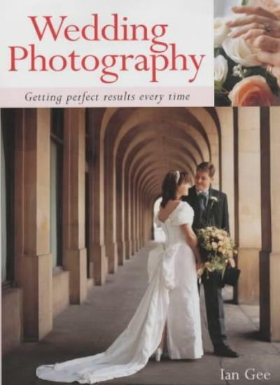 Wedding Photography: Getting Perfect Results Every Time,Ian Gee