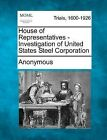 House of Representatives - Investigation of United States Steel Corporation by Anonymous (Paperback / softback, 2012)