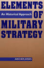 Elements of Military Strategy: An Historical Approach by Archer Jones (Paperback, 1996)