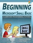 Beginning Microsoft Small Basic - A Computer Programming Tutorial - Color Illustrated 1.0 Edition by Lou Tylee, Philip Conrod (Paperback / softback, 2014)