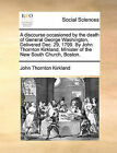 A Discourse Occasioned by the Death of General George Washington. Delivered Dec. 29, 1799. by John Thornton Kirkland, Minister of the New South Church, Boston. by John Thornton Kirkland (Paperback / softback, 2010)
