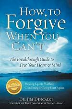 How to Forgive When You Can't : The Breakthrough Guide to Free Your Heart and...