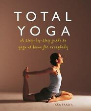 Total Yoga : A Step-by-Step Guide to Yoga at Home for Everybody by Tara Fraser (
