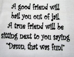 TEA-TOWEL-034-GOOD-FRIEND-WILL-BAIL-YOU-OUT-OF-JAIL-TRUE-FRIEND-WILL-BE-SITTING-034