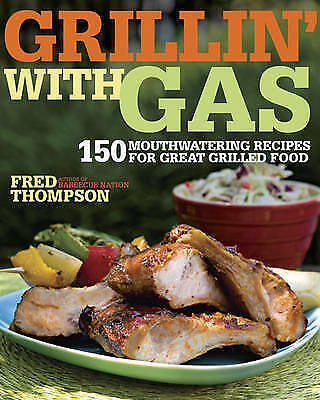 Grillin' with Gas: 150 Mouthwatering Recipes for Great Grilled Food