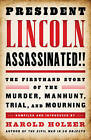 President Lincoln Assassinated!!: The Firsthand Story of the Murder, Manhunt, Trial and Mourning by Harold Holzer (Hardback, 2015)