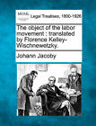 The Object of the Labor Movement: Translated by Florence Kelley-Wischnewetzky. by Johann Jacoby (Paperback / softback, 2010)