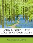 John B. Gough The Apostle of Cold Water by William Carlos Martyn 9781115590495