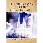 Turning Away from God's Greatest Gift by Danny C Hudson Sr (Hardback, 2012)