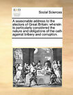 A Seasonable Address to the Electors of Great Britain: Wherein Is Particularly Considered the Nature and Obligations of the Oath Against Bribery and Corruption. by Multiple Contributors (Paperback / softback, 2010)