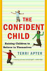 The Confident Child: Raising Children to Believe in Themselves by Terri Apter (Paperback, 2007)