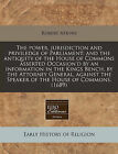 The Power, Jurisdiction and Priviledge of Parliament; And the Antiquity of the House of Commons Asserted Occasion'd by an Information in the Kings Bench, by the Attorney General, Against the Speaker of the House of Commons. (1689) by Robert Atkyns (Paperback / softback, 2011)