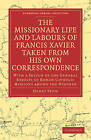 The Missionary Life and Labours of Francis Xavier Taken from His Own Correspondence: With a Sketch of the General Results of Roman Catholic Missions Among the Heathen by Henry Venn (Paperback, 2010)