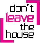 dontleavethehouse