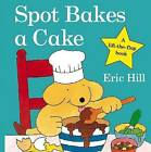 Spot Bakes a Cake by Eric Hill (Board book, 2009)