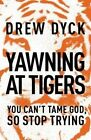 Yawning at Tigers: You Can't Tame God, So Stop Trying by Drew Nathan Dyck (Paperback, 2014)