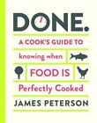 Done : A Cook's Guide to Knowing When Food Is Perfectly Cooked by James Peterson (2014, Hardcover)