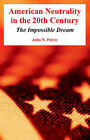 American Neutrality in the 20th Century: The Impossible Dream by John N Petrie (Paperback / softback, 2004)
