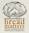 Bread Matters: The Sorry State of Modern Bread and a Definitive Guide to Baking Your Own by Andrew Whitley (Hardback, 2006)