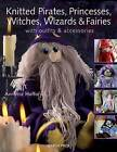 Knitted Pirates, Princesses, Witches, Wizards and Fairies: Create a Magical World by Annette Hefford (Paperback, 2009)