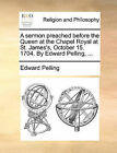 A Sermon Preached Before the Queen at the Chapel Royal at St. James's, October 15. 1704. by Edward Pelling, ... by Edward Pelling (Paperback / softback, 2010)