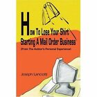 How to Lose Your Shirt Starting a Mail Order Business: (From the Auhtor's Personal Experience) by Joseph Lanciotti (Paperback / softback, 2002)