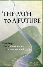 The Path to a Future : How to Get from Where We Are to Where We Want to Be by...