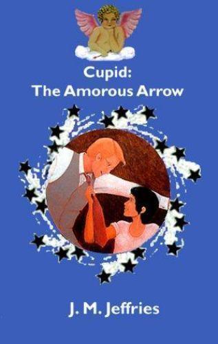 Cupid : The Amorous Arrow by J. M. Jeffries