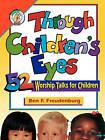 Through Children's Eyes: 52 Worship Talks for Children by Ben F Freudenburg (Paperback, 1996)