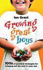 Growing Great Boys: 100s of Practical Strategies for Bringing Out the Best in Your Son by Ian Grant (Paperback, 2008)
