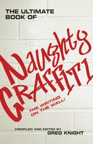 The Ultimate Book of Naughty Graffiti: The Writing on the Wall By Greg Knight