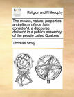 The Means, Nature, Properties and Effects of True Faith Consider'd, a Discourse Deliver'd in a Publick Assembly, of the People Called Quakers. by Thomas Story (Paperback / softback, 2010)