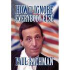 How to Ignore Everybody Else by Paul Rachman (Hardback, 2012)