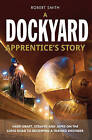 A Dockyard Apprentice's Story: Hard Graft, Scrapes and Japes on the Long Road to Becoming a Trained Engineer by Robert Smith (Paperback, 2012)