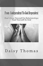 From Codependent to God Dependent : Don't Lose Yourself in Relationships....