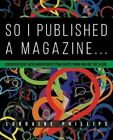 So I Published a Magazine: Conversations with Independent Publishers from Around the Globe by Lorraine Phillips (Paperback / softback, 2016)