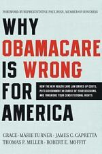 Why Obamacare Is Wrong for America : How the New Health Care Law Drives up Costs, Puts Government in Charge of Your Decisions, and Threatens Your Constitutional Rights by James C. Capretta, Grace-Marie Turner, Robert E. Moffit and Thomas P. Miller (2011, Paperback)