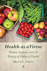 Health as a Virtue: Thomas Aquinas and the Practice of Habits of Health by Melanie L. Dobson (Paperback, 2015)