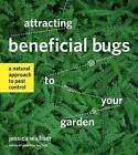 Attracting Beneficial Bugs to Your Garden: A Natural Approach to Pest Control by Jessica Walliser (Paperback)