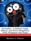 Surrender- A Soldier's Legal, Ethical, and Moral Obligations; With Philippine Case Study by Matthew S Klimow (Paperback / softback, 2012)