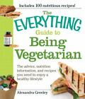 Everything®: The Everything Guide to Being Vegetarian : The Advice, Nutrition Information, and Recipes You Need to Enjoy a Healthy Lifestyle by Alexandra Greeley (2009, Paperback)