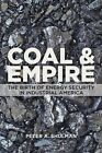 Coal and Empire: The Birth of Energy Security in Industrial America by Peter A. Shulman (Hardback, 2015)